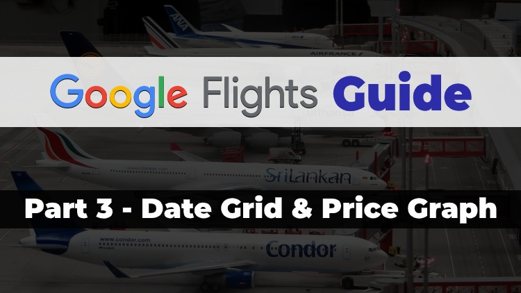 Part 3 of the Travel Done Simple Google Flights Guide discussing the Date Grid & Price Graph
