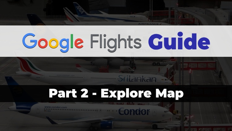 Part 2 of the Travel Done Simple Google Flights Guide discussing the Explore Map