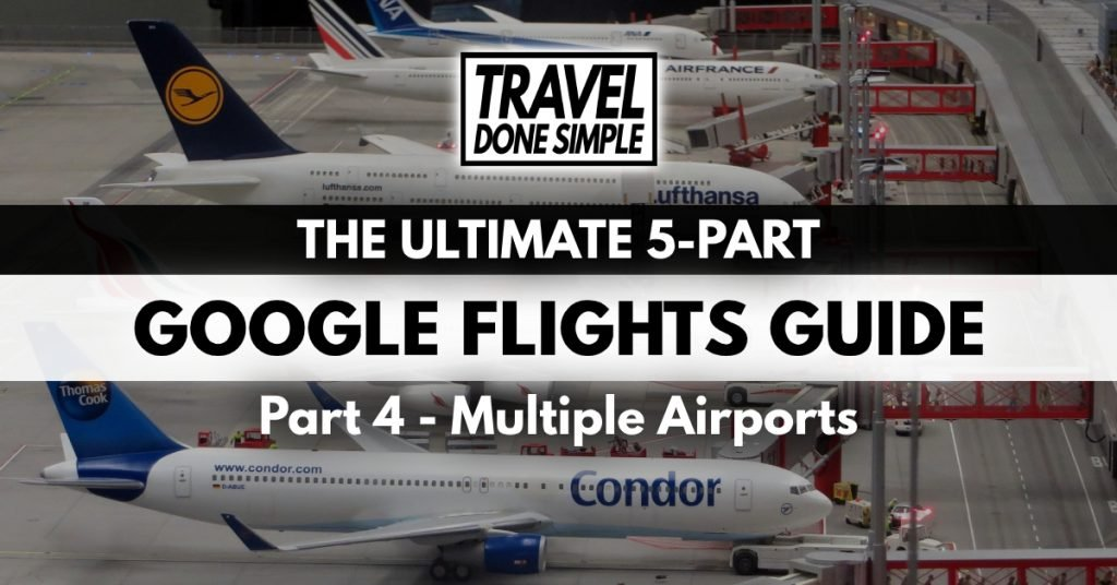 The Ultimate Guide to Using Google Flight' Multiple Airports Feature by Travel Done Simple